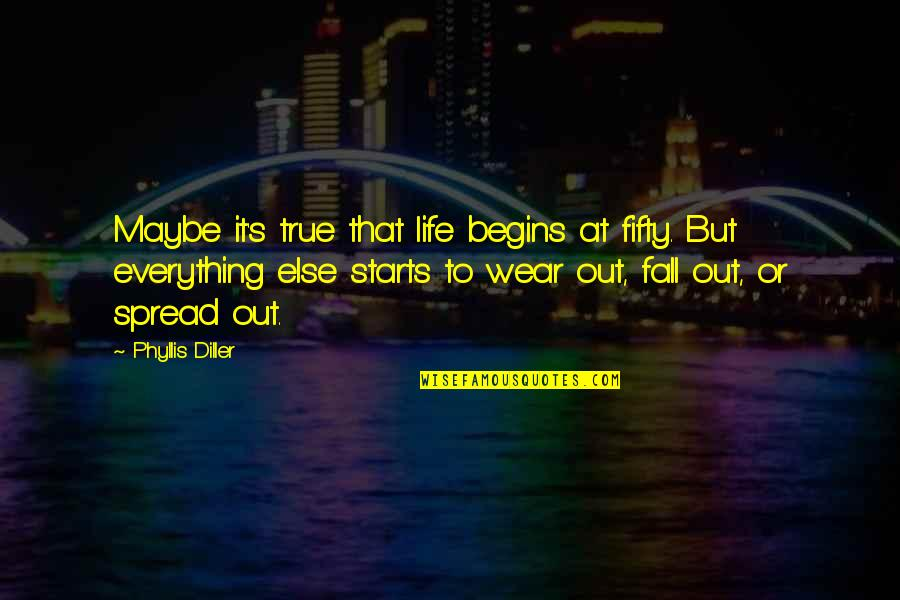 Wear Out Quotes By Phyllis Diller: Maybe it's true that life begins at fifty.