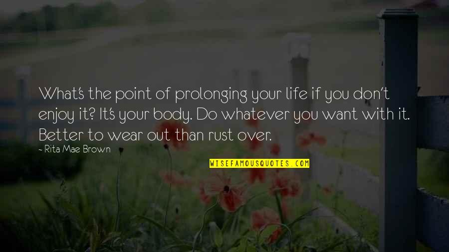 Wear Out Quotes By Rita Mae Brown: What's the point of prolonging your life if