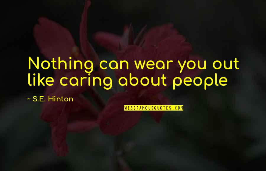 Wear Out Quotes By S.E. Hinton: Nothing can wear you out like caring about