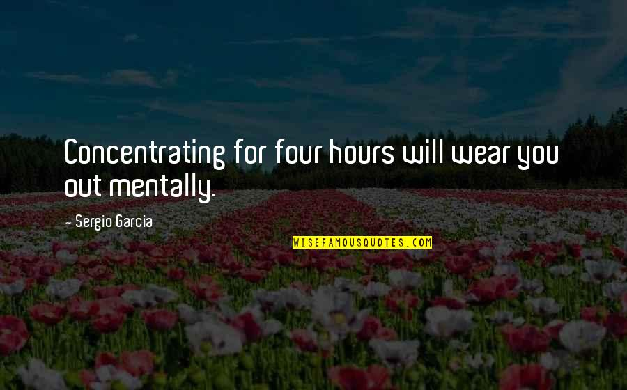 Wear Out Quotes By Sergio Garcia: Concentrating for four hours will wear you out