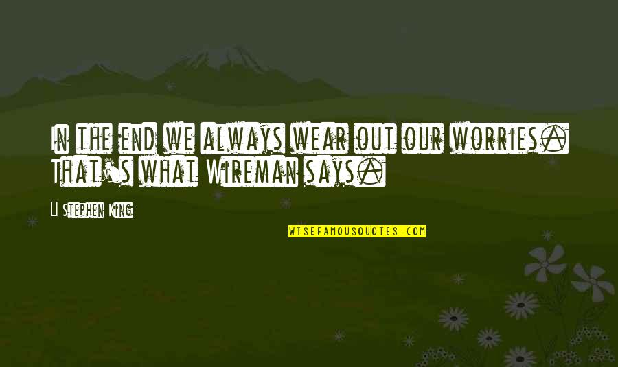Wear Out Quotes By Stephen King: In the end we always wear out our