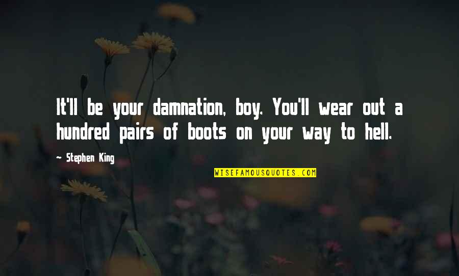 Wear Out Quotes By Stephen King: It'll be your damnation, boy. You'll wear out