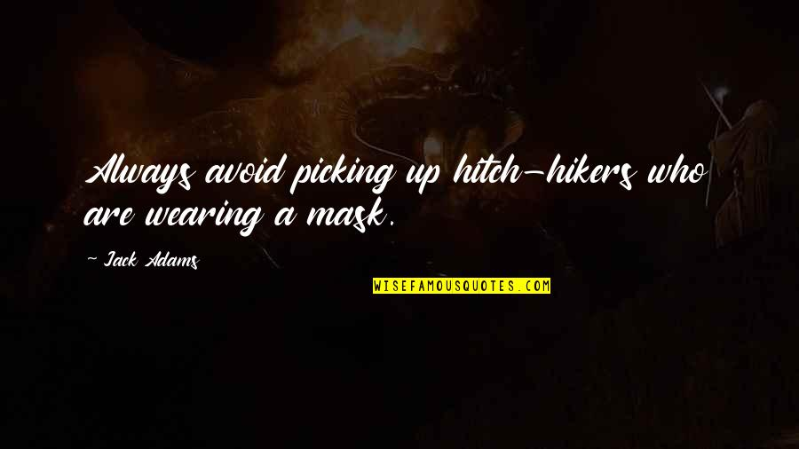 Wearing A Mask Quotes By Jack Adams: Always avoid picking up hitch-hikers who are wearing
