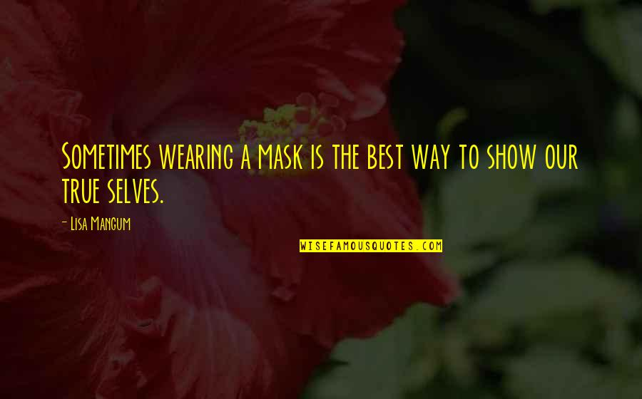 Wearing A Mask Quotes By Lisa Mangum: Sometimes wearing a mask is the best way