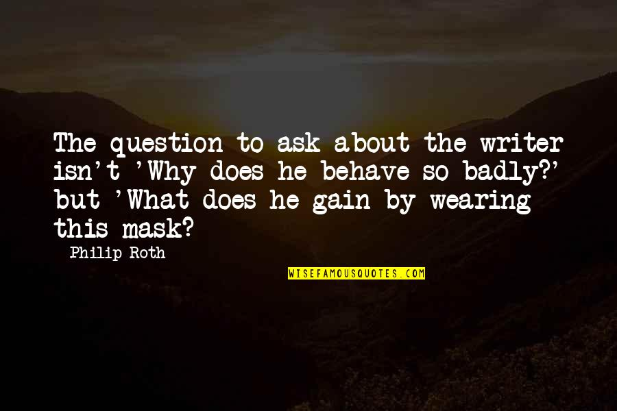 Wearing A Mask Quotes By Philip Roth: The question to ask about the writer isn't