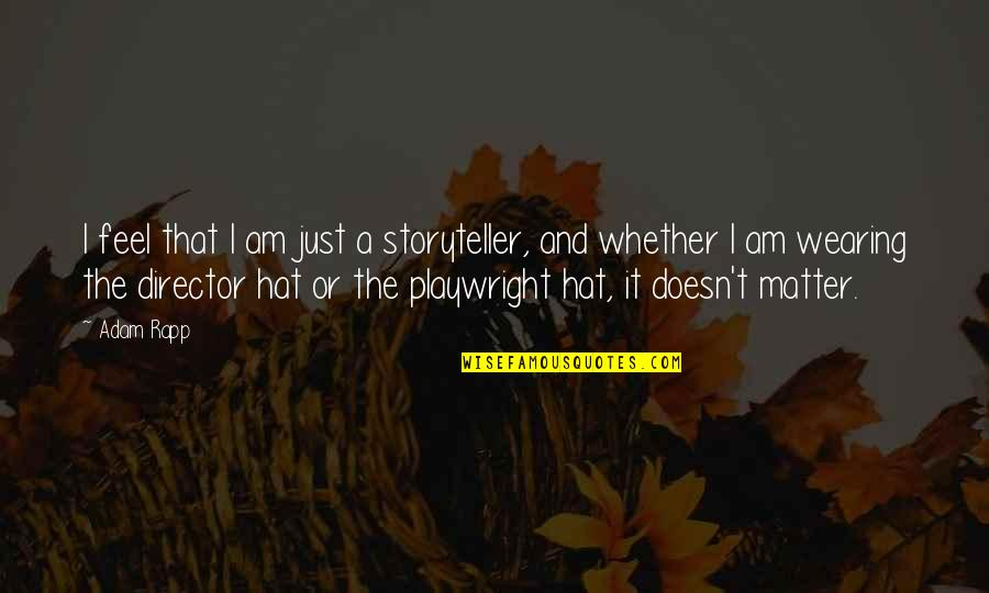 Wearing Hats Quotes By Adam Rapp: I feel that I am just a storyteller,