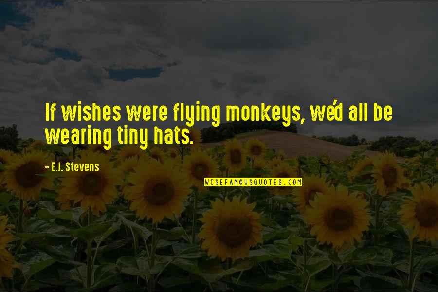 Wearing Hats Quotes By E.J. Stevens: If wishes were flying monkeys, we'd all be