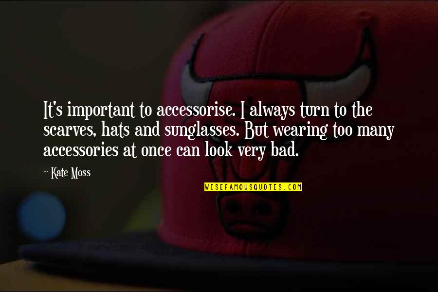 Wearing Hats Quotes By Kate Moss: It's important to accessorise. I always turn to