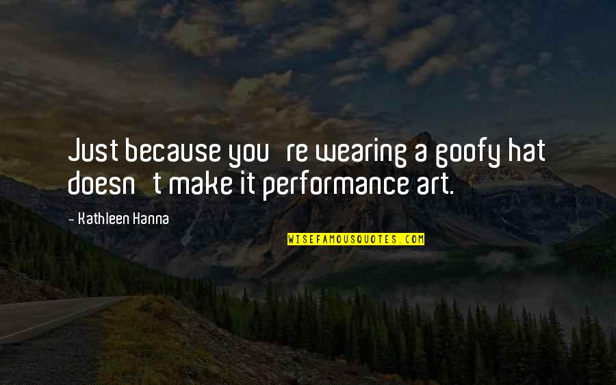 Wearing Hats Quotes By Kathleen Hanna: Just because you're wearing a goofy hat doesn't