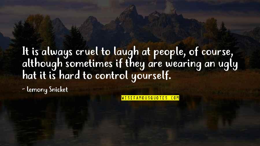 Wearing Hats Quotes By Lemony Snicket: It is always cruel to laugh at people,
