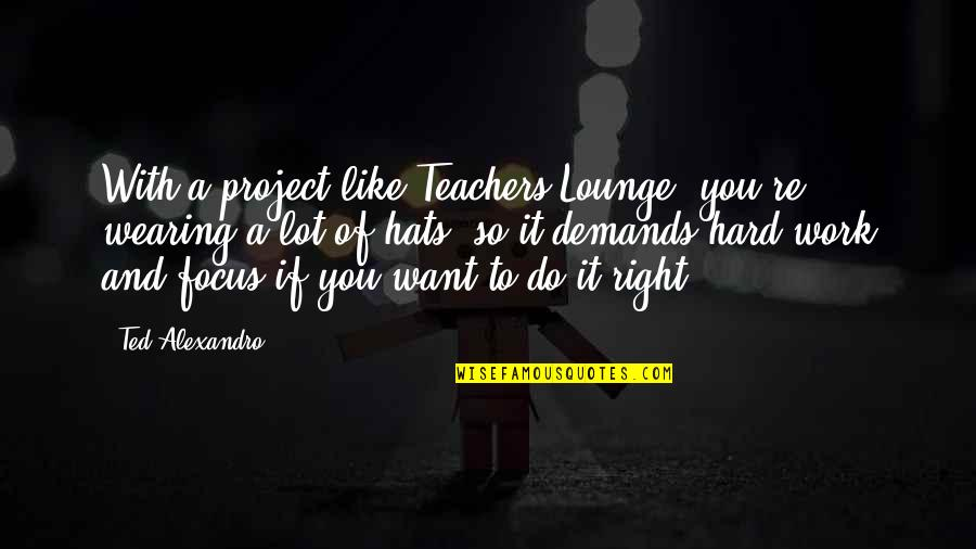 Wearing Hats Quotes By Ted Alexandro: With a project like Teachers Lounge, you're wearing