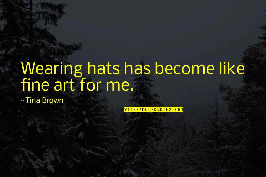 Wearing Hats Quotes By Tina Brown: Wearing hats has become like fine art for
