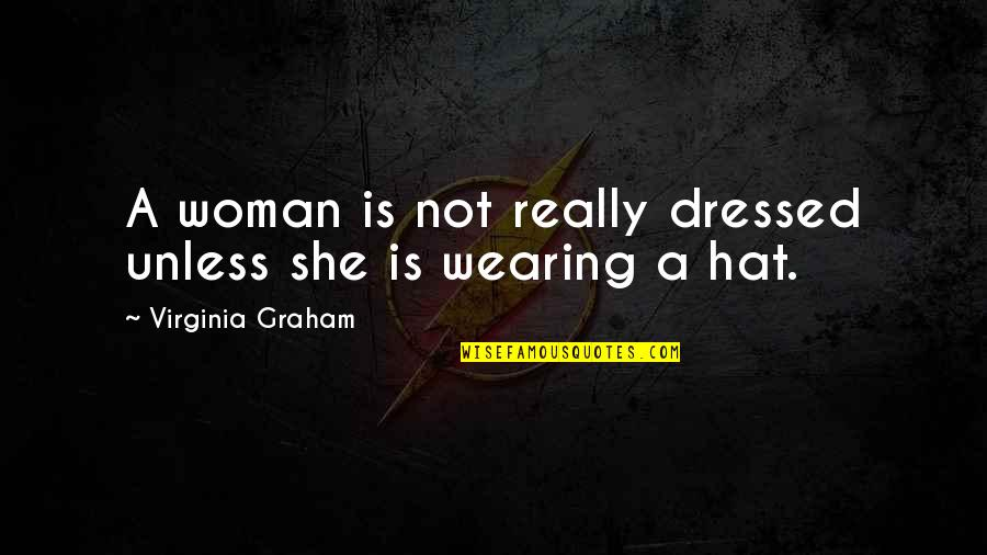 Wearing Hats Quotes By Virginia Graham: A woman is not really dressed unless she