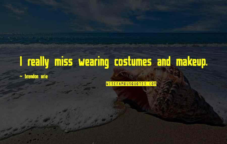 Wearing Makeup Quotes By Brendon Urie: I really miss wearing costumes and makeup.