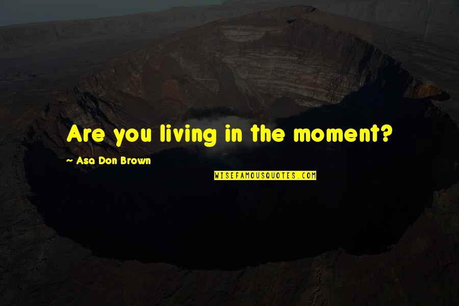 Wearyingly Quotes By Asa Don Brown: Are you living in the moment?