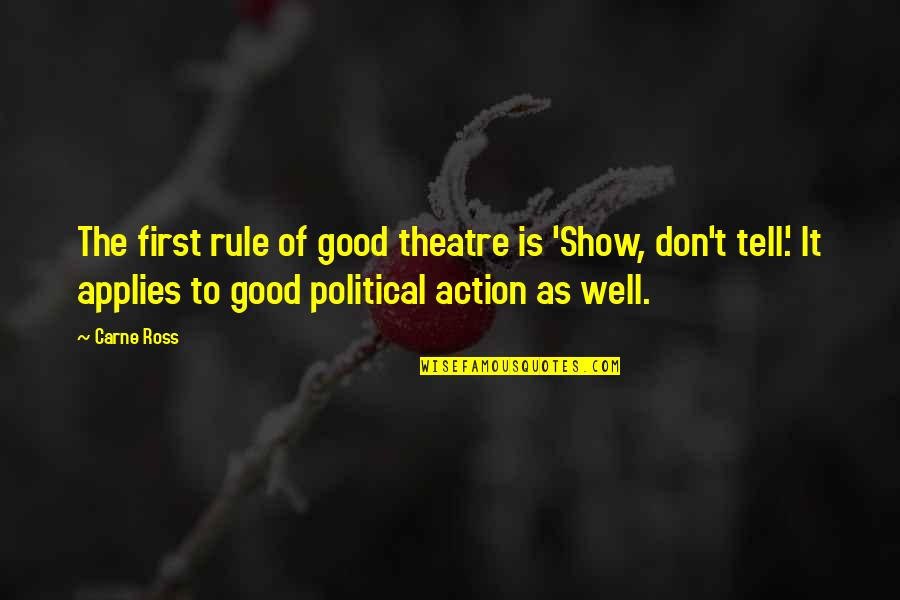 Wearyingly Quotes By Carne Ross: The first rule of good theatre is 'Show,