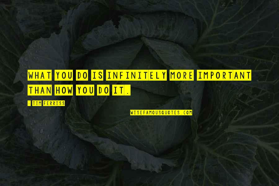Wearyingly Quotes By Tim Ferriss: What you do is infinitely more important than
