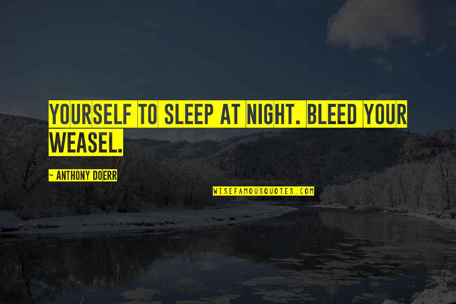 Weasel Quotes By Anthony Doerr: yourself to sleep at night. Bleed your weasel.