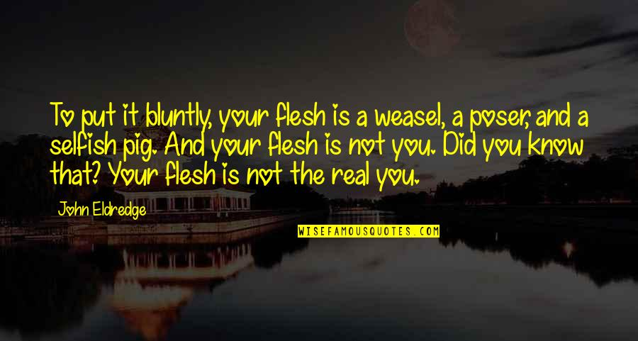 Weasel Quotes By John Eldredge: To put it bluntly, your flesh is a