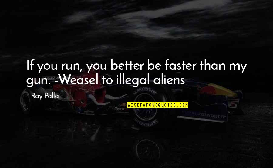 Weasel Quotes By Ray Palla: If you run, you better be faster than
