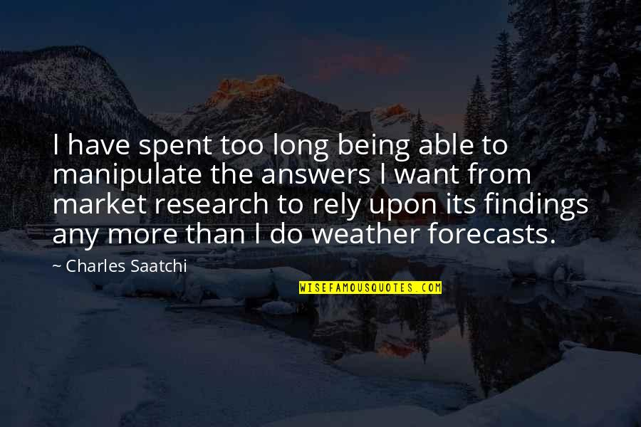 Weather Forecasts Quotes By Charles Saatchi: I have spent too long being able to