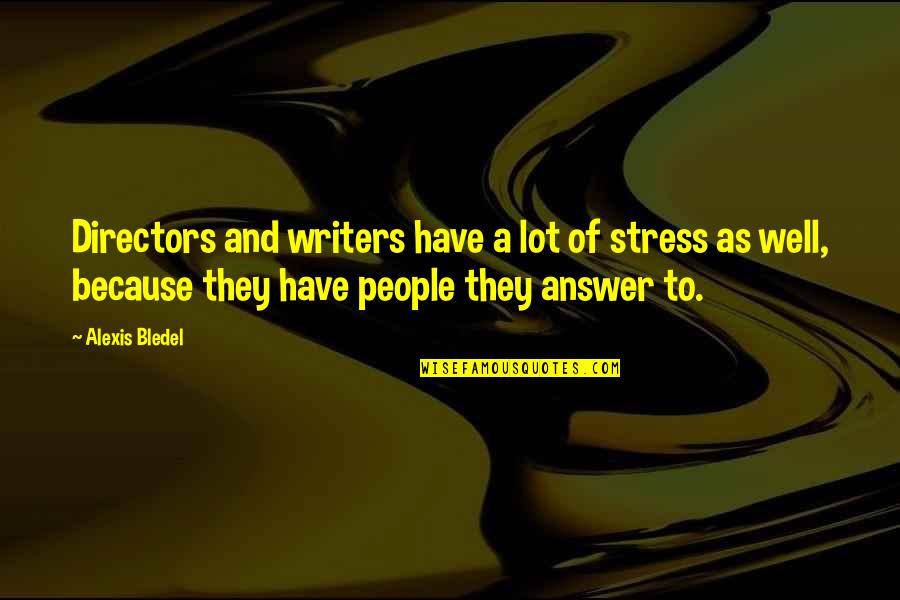 Web Designers Quotes By Alexis Bledel: Directors and writers have a lot of stress