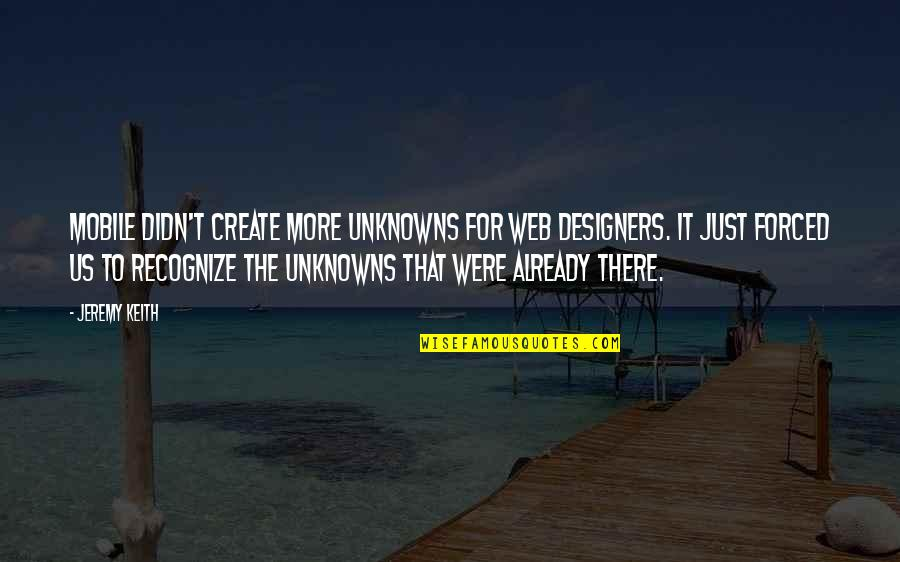 Web Designers Quotes By Jeremy Keith: Mobile didn't create more unknowns for web designers.
