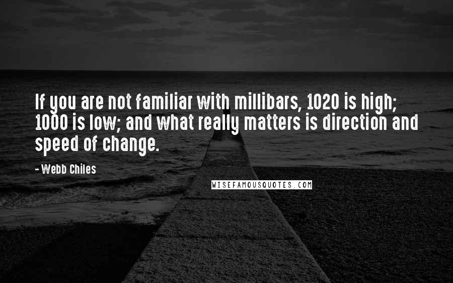 Webb Chiles quotes: If you are not familiar with millibars, 1020 is high; 1000 is low; and what really matters is direction and speed of change.