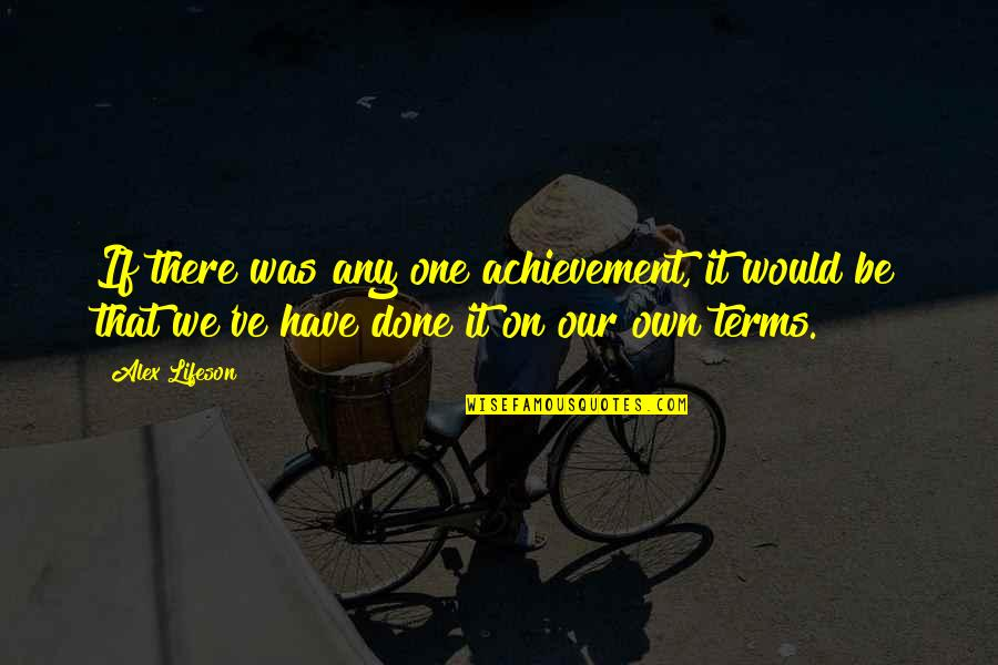 We'be Quotes By Alex Lifeson: If there was any one achievement, it would