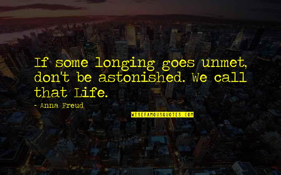 We'be Quotes By Anna Freud: If some longing goes unmet, don't be astonished.