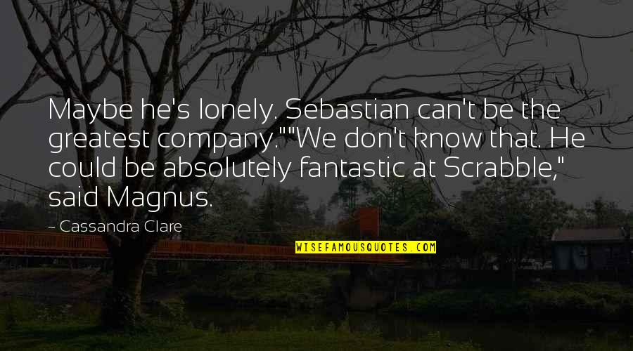 We'be Quotes By Cassandra Clare: Maybe he's lonely. Sebastian can't be the greatest