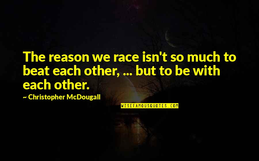 We'be Quotes By Christopher McDougall: The reason we race isn't so much to