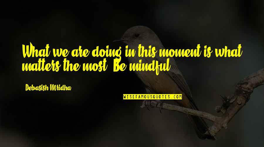 We'be Quotes By Debasish Mridha: What we are doing in this moment is