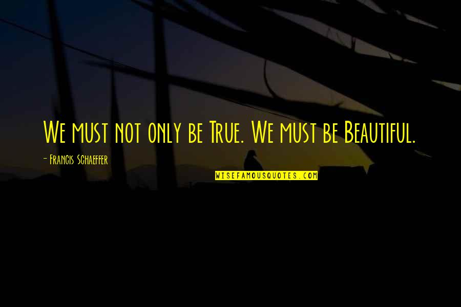 We'be Quotes By Francis Schaeffer: We must not only be True. We must