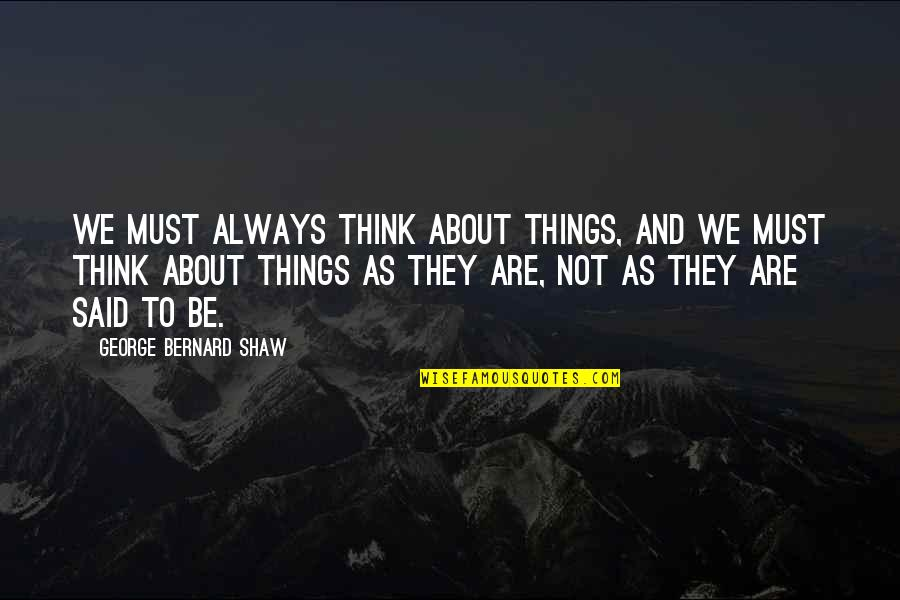 We'be Quotes By George Bernard Shaw: We must always think about things, and we