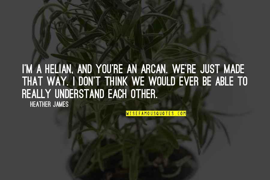 We'be Quotes By Heather James: I'm a Helian, and you're an Arcan. We're