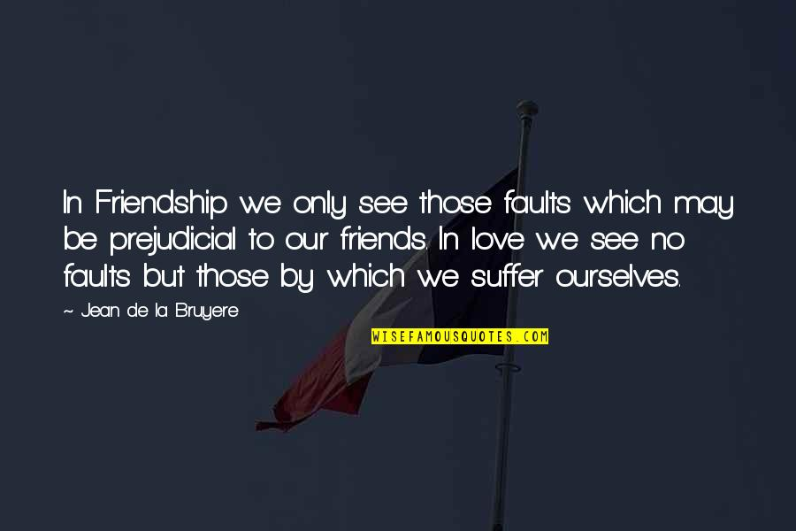 We'be Quotes By Jean De La Bruyere: In Friendship we only see those faults which