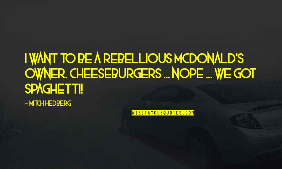 We'be Quotes By Mitch Hedberg: I want to be a rebellious McDonald's owner.
