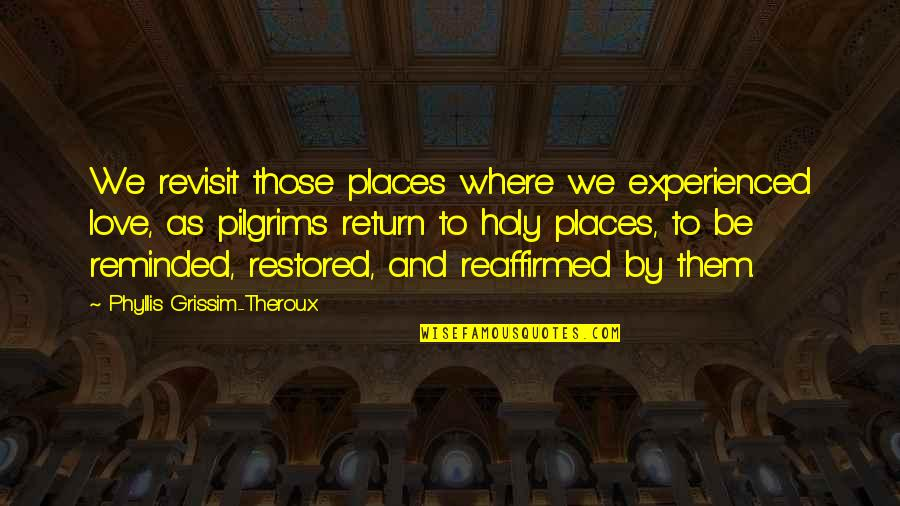We'be Quotes By Phyllis Grissim-Theroux: We revisit those places where we experienced love,