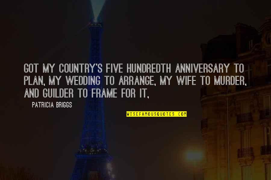 Wedding Anniversary Quotes By Patricia Briggs: Got my country's five hundredth anniversary to plan,
