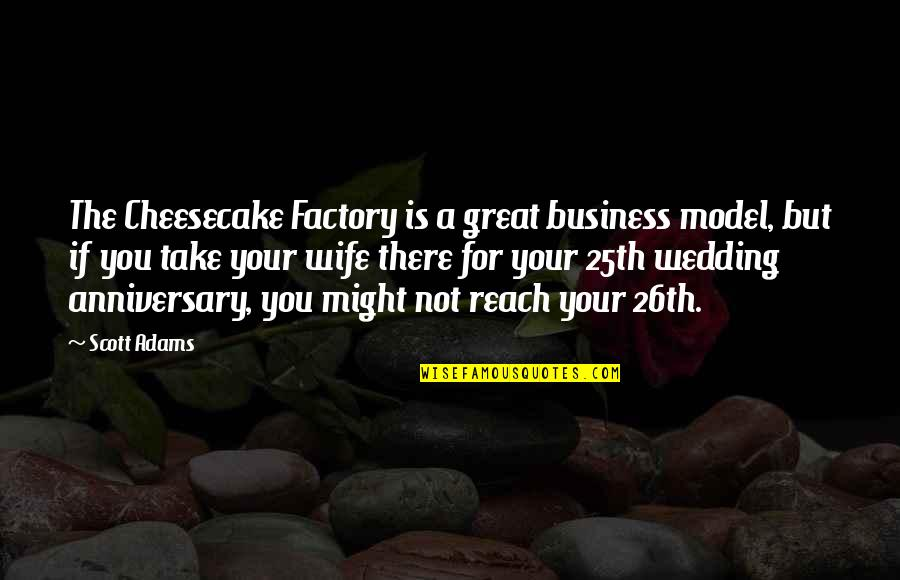 Wedding Anniversary Quotes By Scott Adams: The Cheesecake Factory is a great business model,