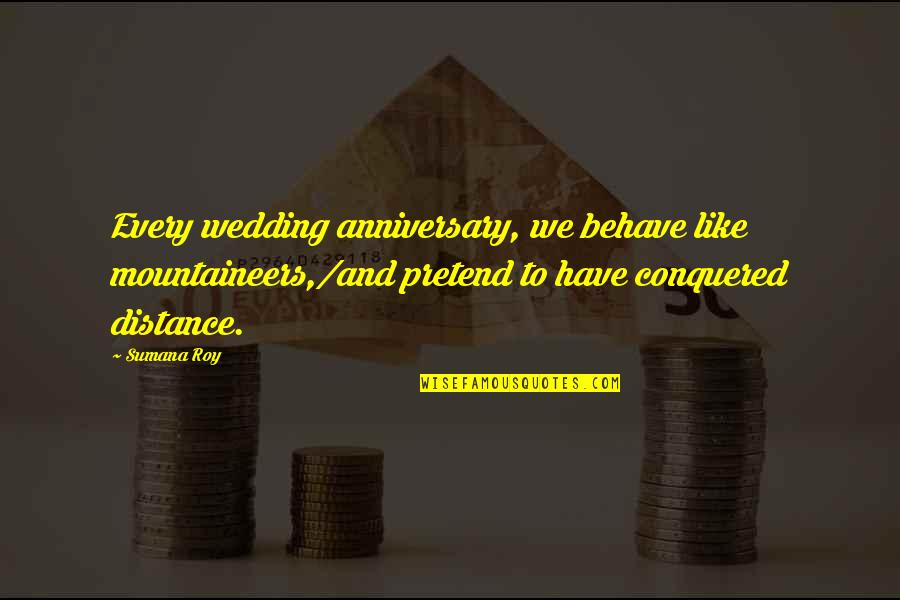 Wedding Anniversary Quotes By Sumana Roy: Every wedding anniversary, we behave like mountaineers,/and pretend
