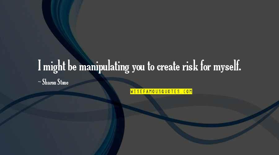 Wedding Bubbles Quotes By Sharon Stone: I might be manipulating you to create risk