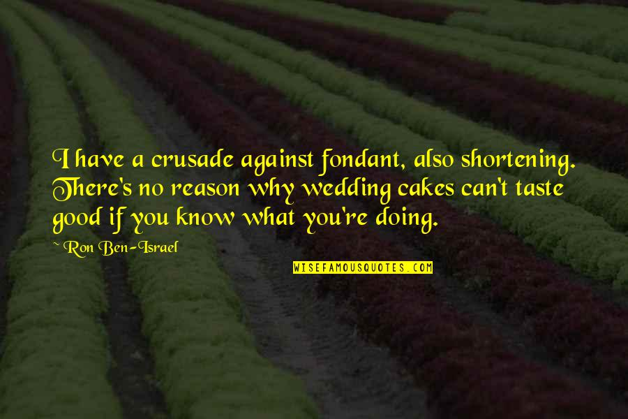 Wedding Cakes Quotes By Ron Ben-Israel: I have a crusade against fondant, also shortening.