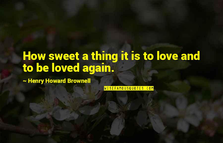 Wedding Love Quotes By Henry Howard Brownell: How sweet a thing it is to love