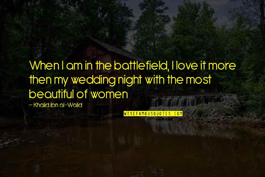 Wedding Love Quotes By Khalid Ibn Al-Walid: When I am in the battlefield, I love