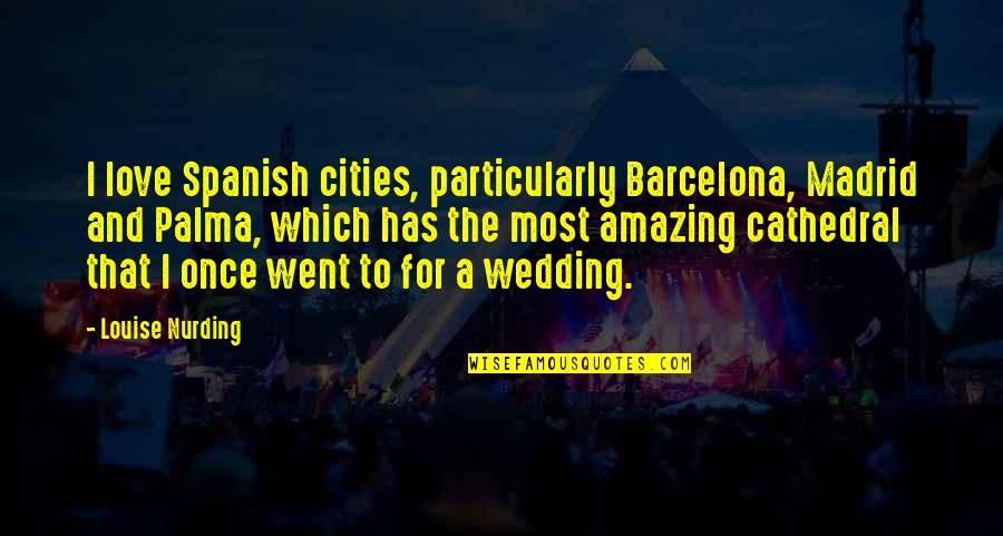 Wedding Love Quotes By Louise Nurding: I love Spanish cities, particularly Barcelona, Madrid and