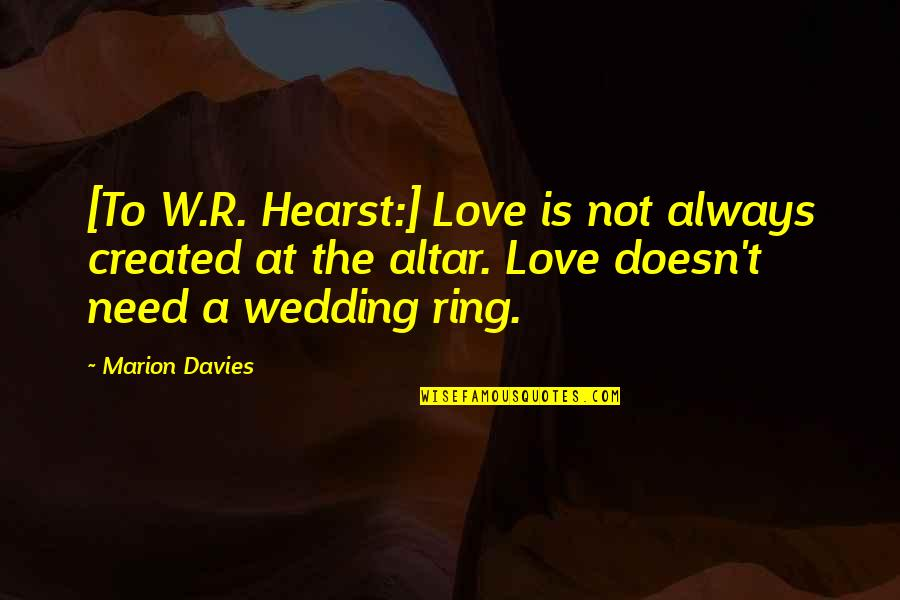 Wedding Love Quotes By Marion Davies: [To W.R. Hearst:] Love is not always created