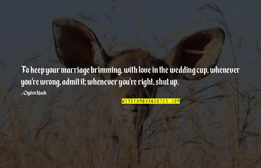 Wedding Love Quotes By Ogden Nash: To keep your marriage brimming, with love in