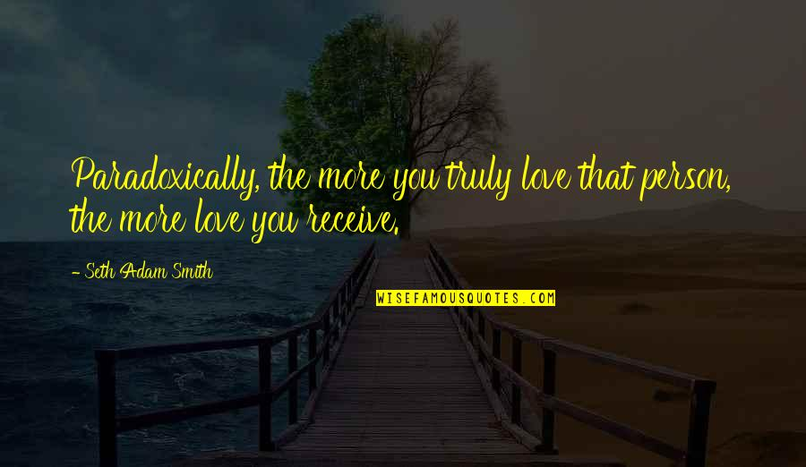 Wedding Love Quotes By Seth Adam Smith: Paradoxically, the more you truly love that person,
